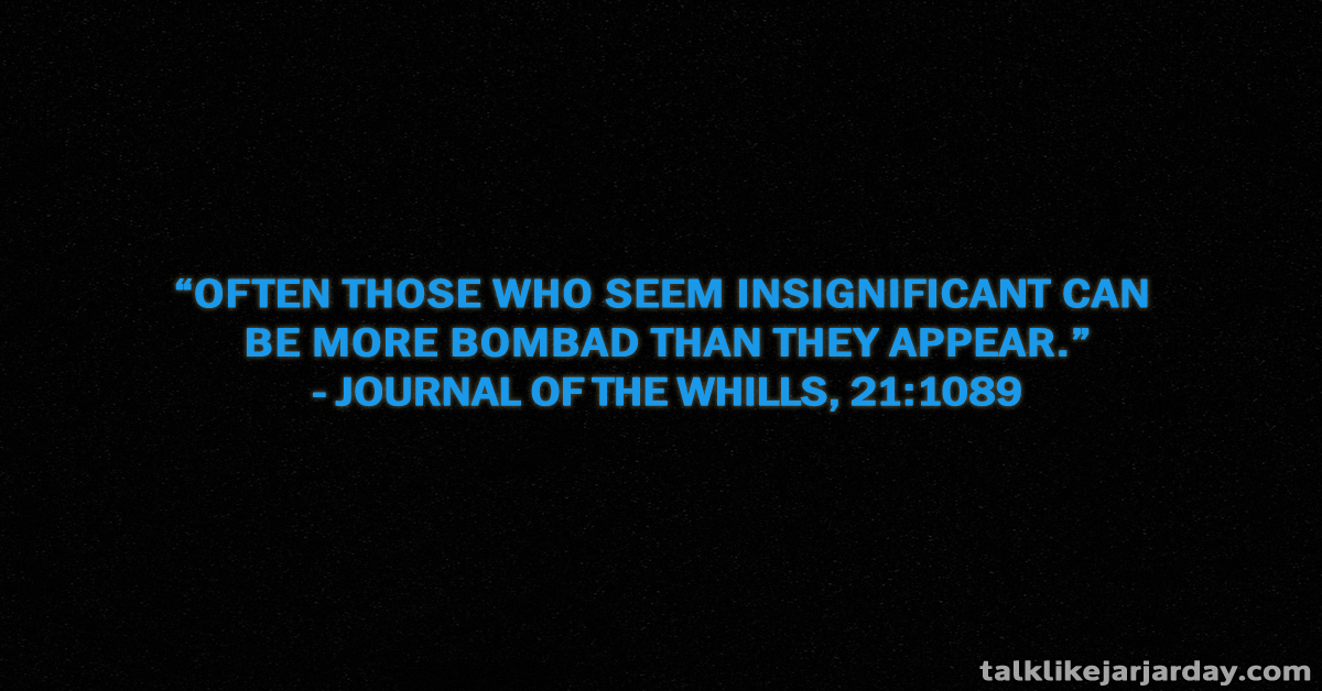 Often those who seem insignificant can be more bombad tan they appear - Journal of the Whills, 21:1089