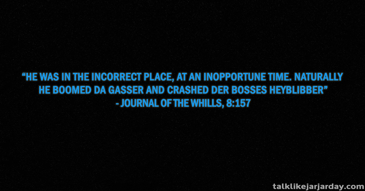 He was in the incorrect place, at an inopportune time. Naturally he boomed da gasser and crashed der bosses heyblibber - Journal of the Whills, 8:157