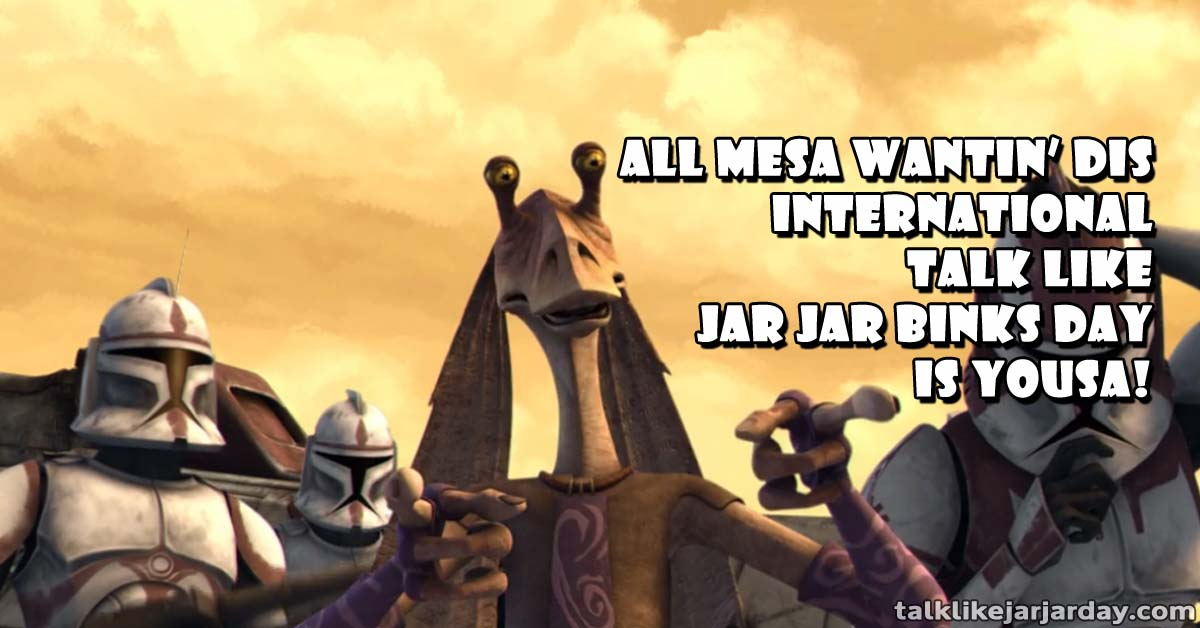All Mesa wantin� dis International Talk Like Jar Jar Binks Day is Yousa!