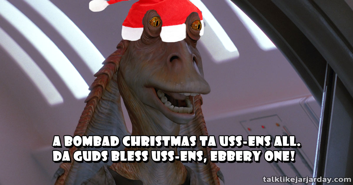 A Bombad Christmas ta uss-ens all. Da Guds bless uss-ens, ebbery one!