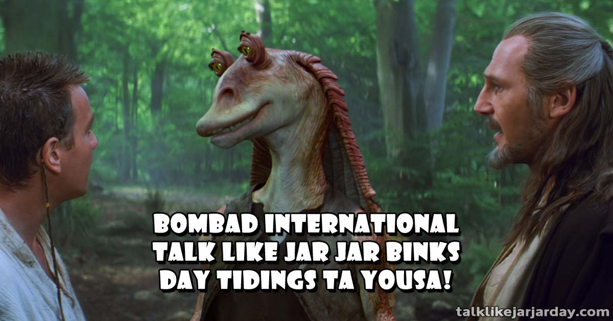 Bombad International Talk Like Jar Jar Binks Day Tidings ta Yousa!