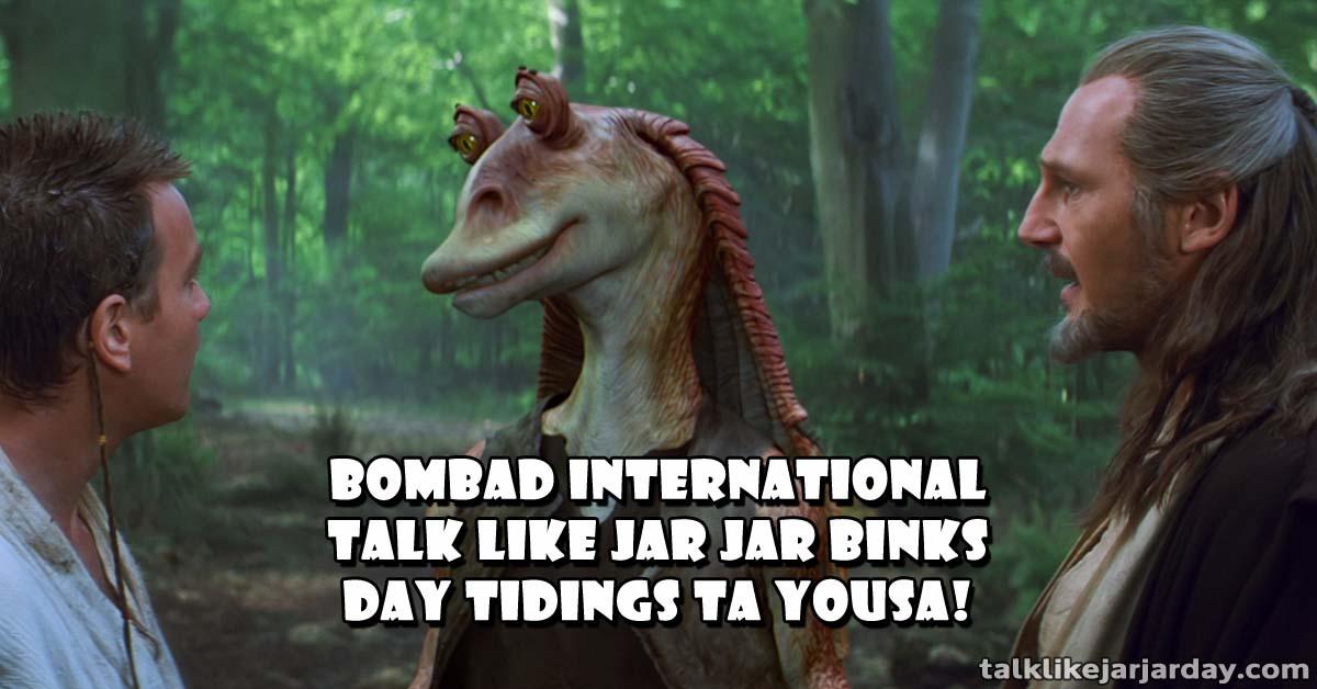 Bombad International Talk Like Jar Jar Binks Day Tidings ta Yousa!