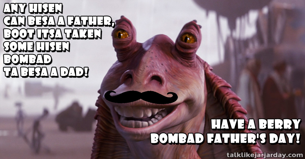 Any hisen can besa a Father, boot itsa taken some hisen bombad ta besa a dad!