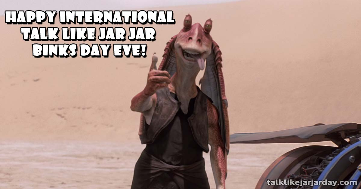 Happy International Talk Like Jar Jar Binks Day Eve!
