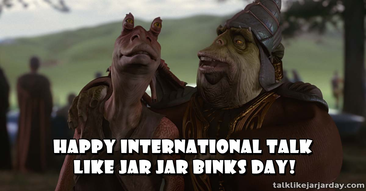 Happy International Talk Like Jar Jar Binks Day!