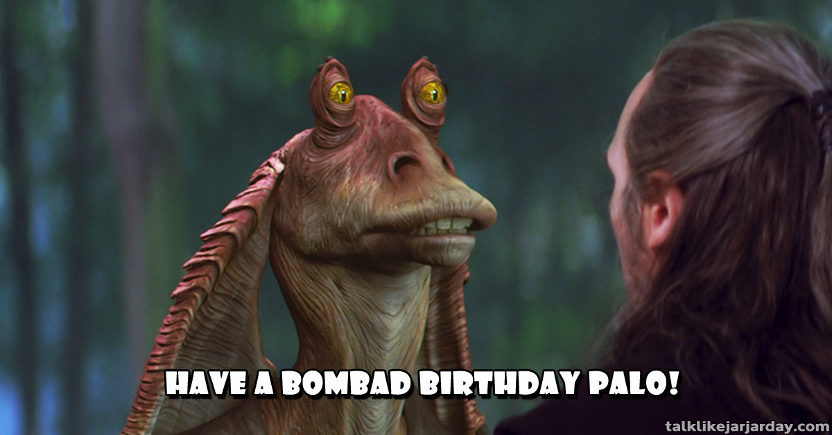 Have a bombad birthday palo!