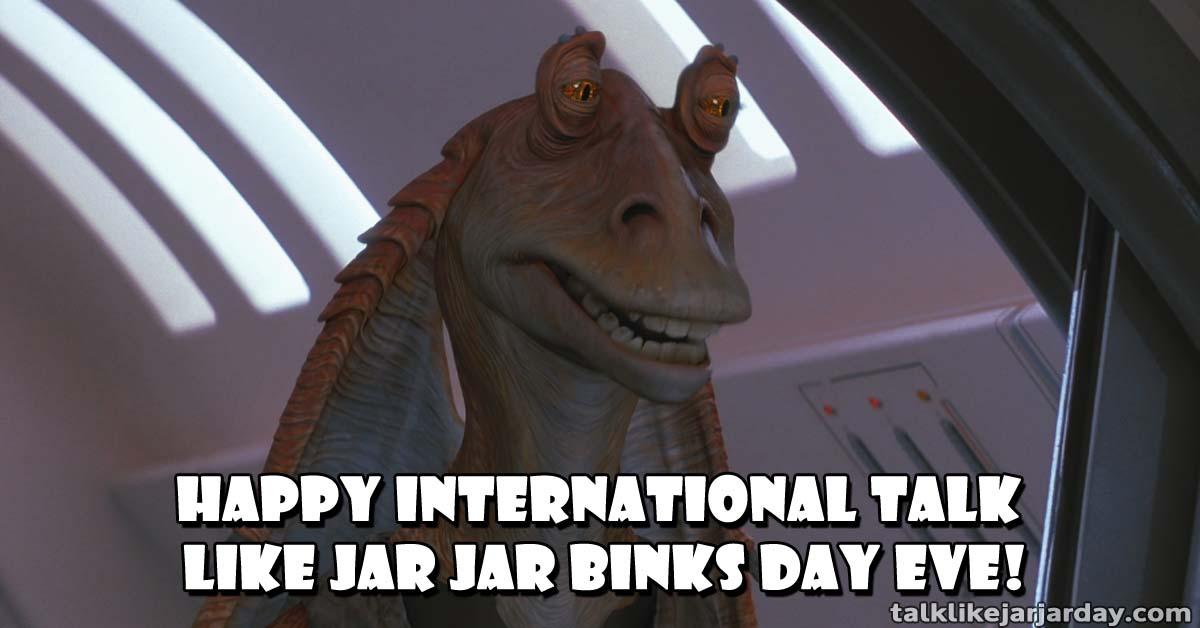 Have a bombad International Talk Like Jar Jar Binks Day Eve!