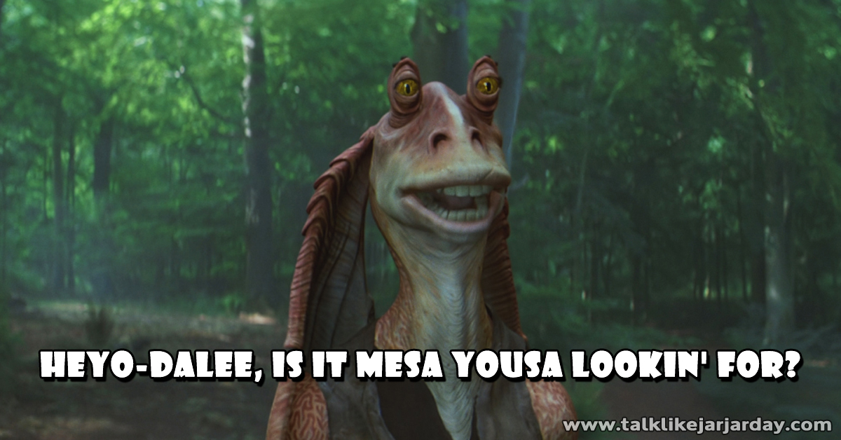 Heyo-dalee, is it mesa yousa lookin