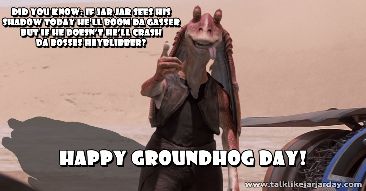 Did you know: if Jar Jar sees his shadow today he