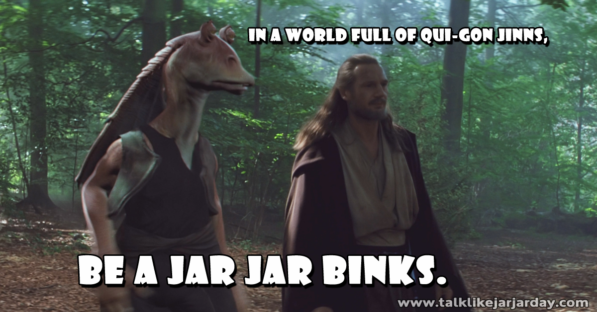 In a world full of Qui-Gon Jinns, be a Jar Jar Binks.