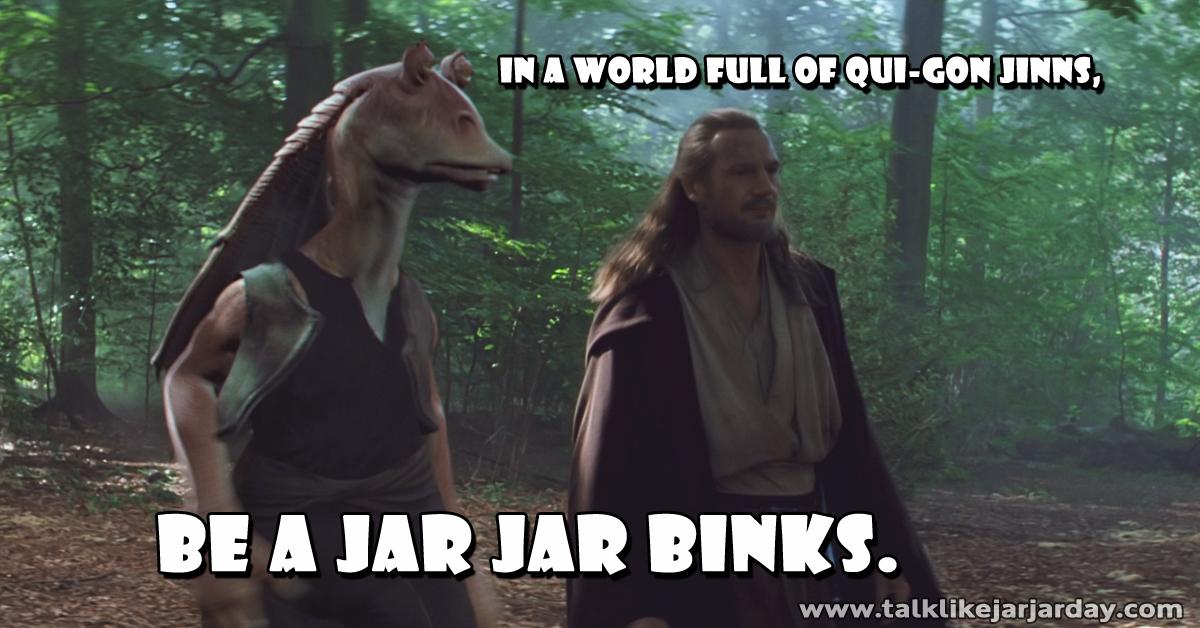 In a world full of Qui-Gon Jinns, be a Jar Jar Binks.