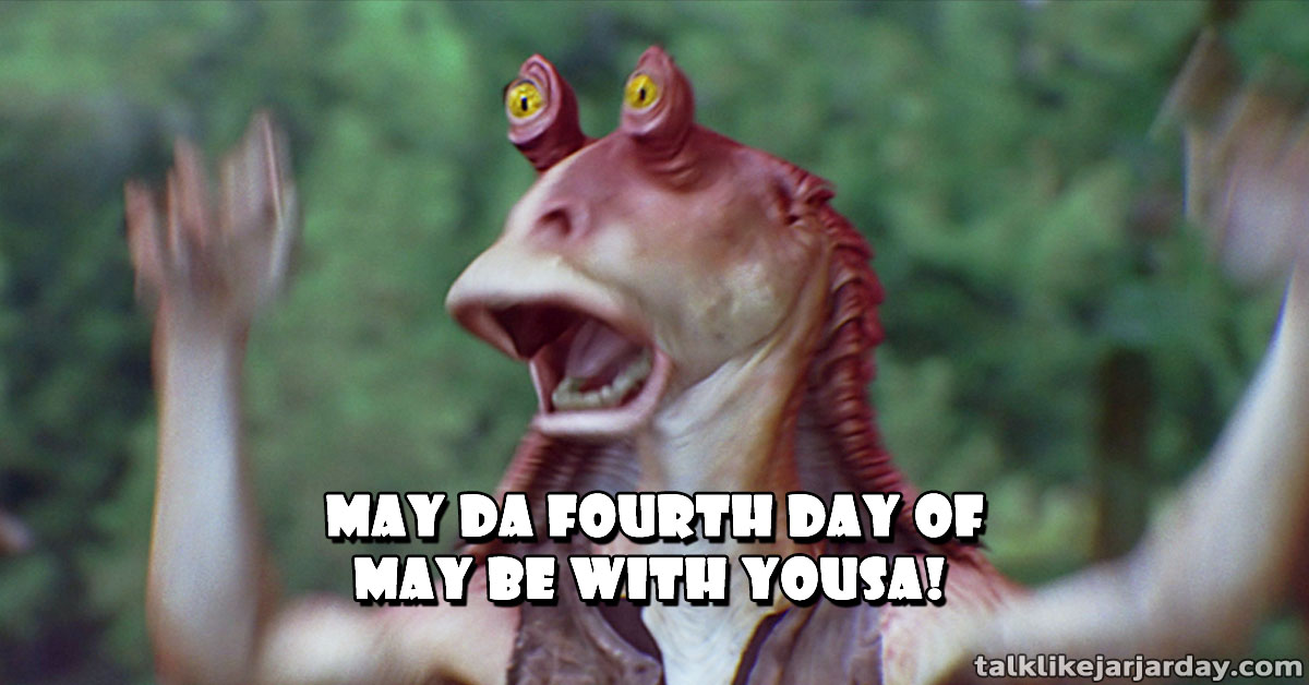 May Da Fourth Day of May be with yousa!