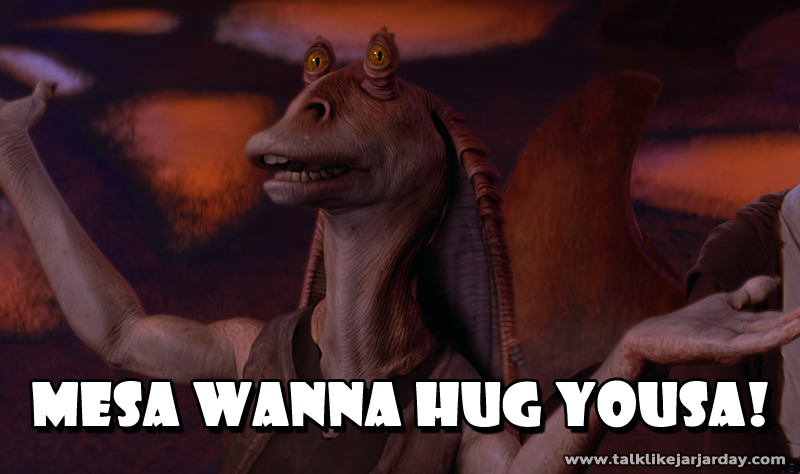 Mesa Wanna Hug Yousa!