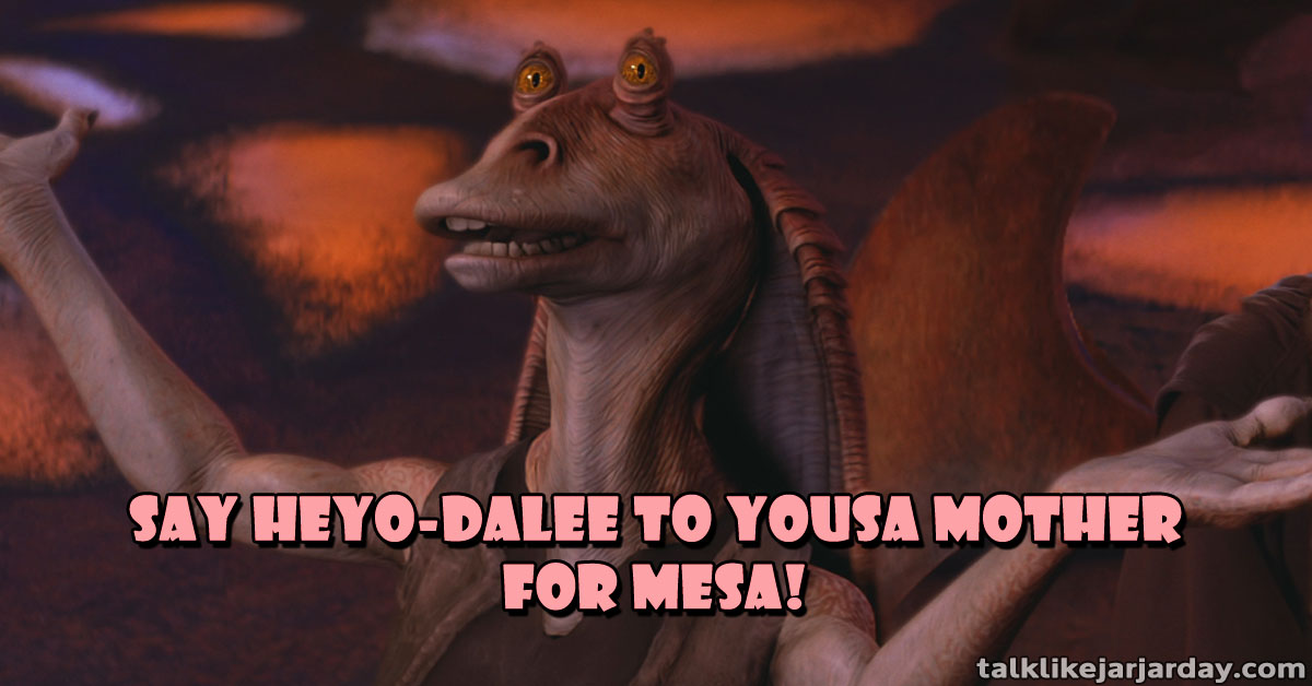 Say Heyo-dalee to yousa mother for mesa!