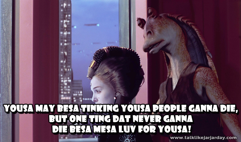 Yousa may besa tinking yousa people ganna die, but one ting dat<br/> never ganna die besa mesa luv for yousa.