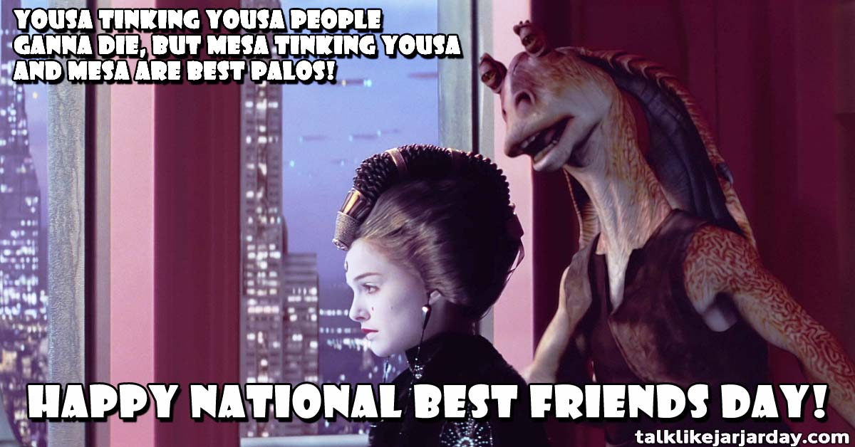 Yousa tinking yousa people ganna die, but mesa tinking yousa and mesa are best palos! Happy National Best Friends Day!