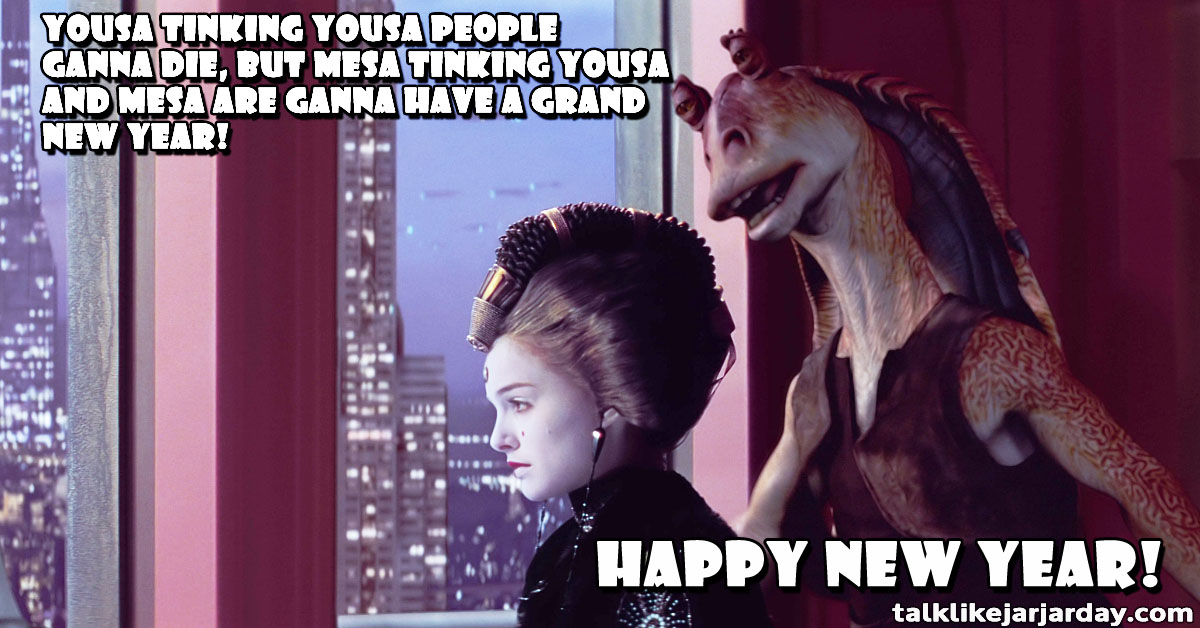 Yousa tinking yousa people ganna die, but mesa tinking yousa and mesa are ganna have a grand New Year!